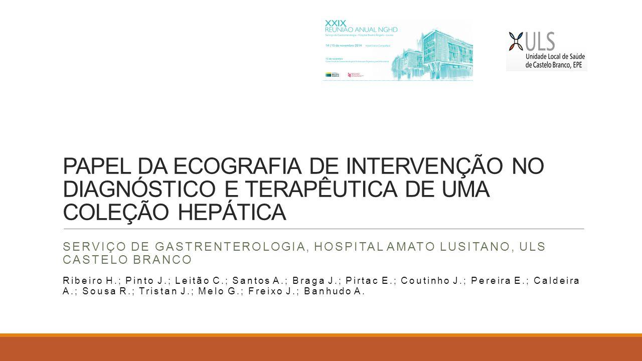 PAPEL DA ECOGRAFIA DE INTERVENÇÃO NO DIAGNÓSTICO E TERAPÊUTICA DE UMA COLEÇÃO HEPÁTICA SERVIÇO DE GASTRENTEROLOGIA, HOSPITAL AMATO LUSITANO, ULS CASTE