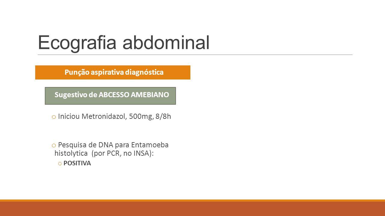 Ecografia abdominal Punção aspirativa diagnóstica Sugestivo de ABCESSO AMEBIANO o Iniciou Metronidazol, 500mg, 8/8h o Pesquisa de DNA para Entamoeba h