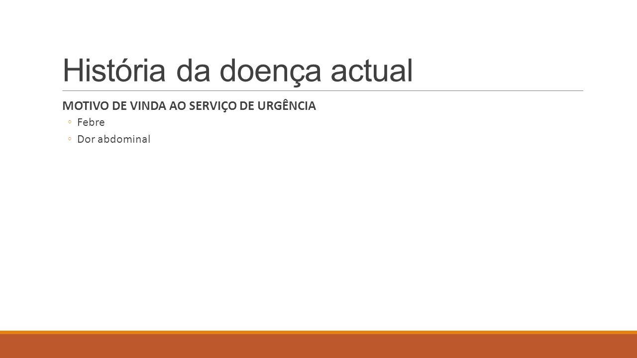 História da doença actual MOTIVO DE VINDA AO SERVIÇO DE URGÊNCIA ◦Febre ◦Dor abdominal