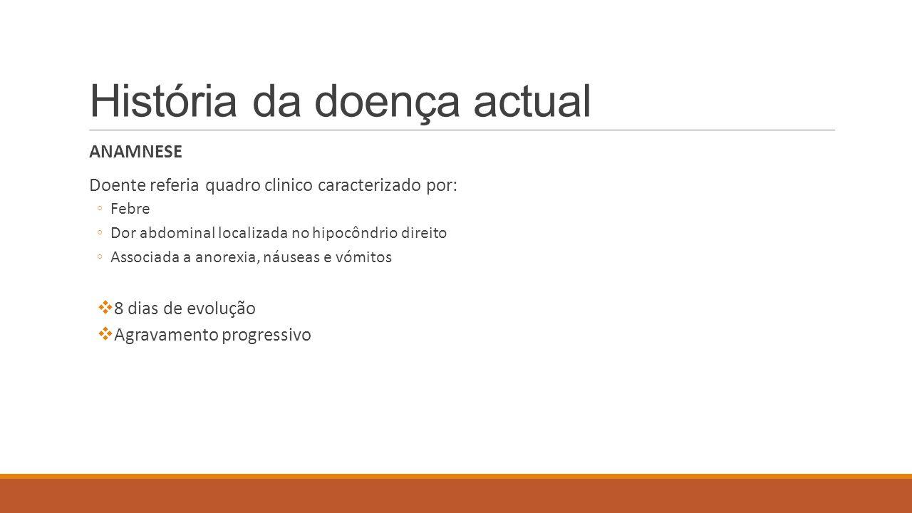 História da doença actual ANAMNESE Doente referia quadro clinico caracterizado por: ◦Febre ◦Dor abdominal localizada no hipocôndrio direito ◦Associada