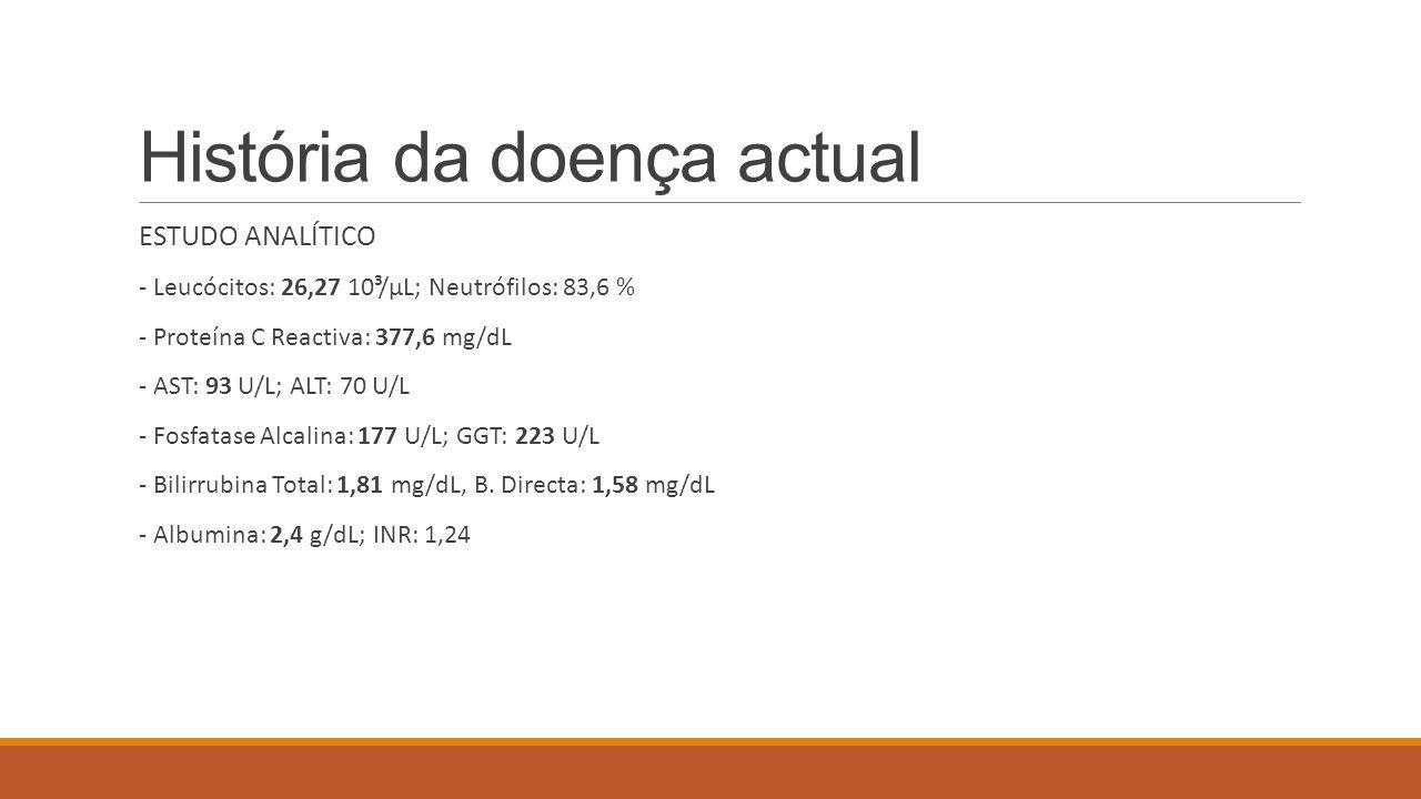 História da doença actual ESTUDO ANALÍTICO - Leucócitos: 26,27 10³/μL; Neutrófilos: 83,6 % - Proteína C Reactiva: 377,6 mg/dL - AST: 93 U/L; ALT: 70 U