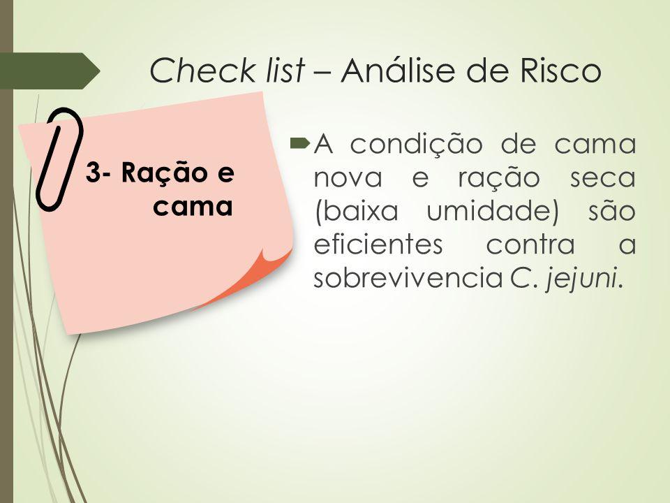Check list – Análise de Risco  A condição de cama nova e ração seca (baixa umidade) são eficientes contra a sobrevivencia C. jejuni. 3- Ração e cama