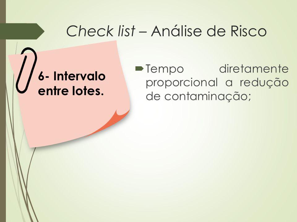 Check list – Análise de Risco  Tempo diretamente proporcional a redução de contaminação; 6- Intervalo entre lotes.