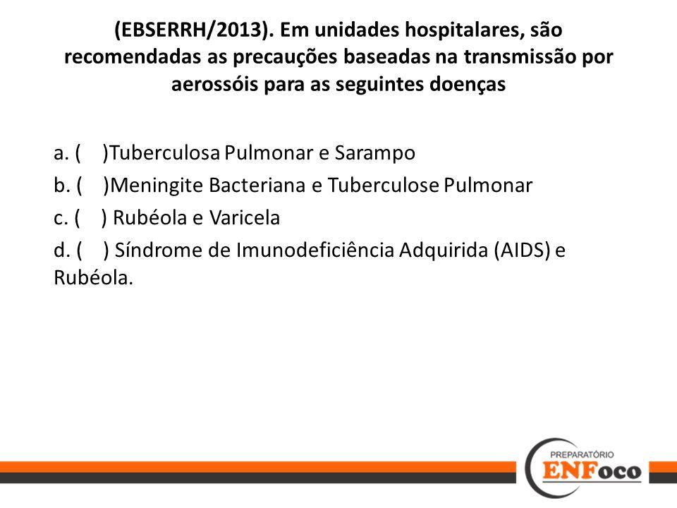 (EBSERRH/2013). Em unidades hospitalares, são recomendadas as precauções baseadas na transmissão por aerossóis para as seguintes doenças a. ( )Tubercu