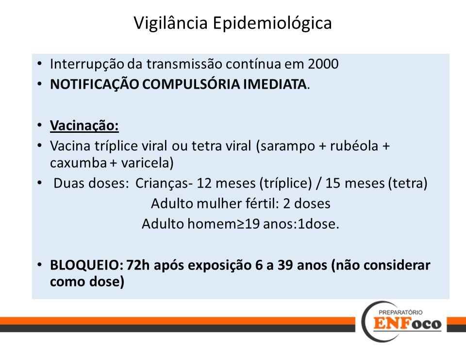 Vigilância Epidemiológica Interrupção da transmissão contínua em 2000 NOTIFICAÇÃO COMPULSÓRIA IMEDIATA. Vacinação: Vacina tríplice viral ou tetra vira