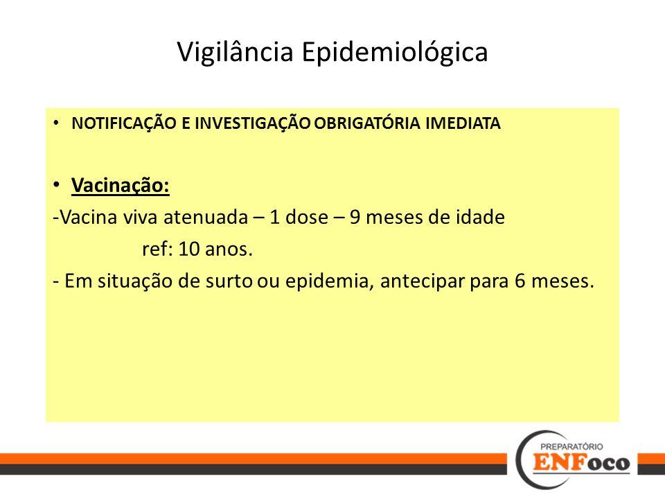 Vigilância Epidemiológica NOTIFICAÇÃO E INVESTIGAÇÃO OBRIGATÓRIA IMEDIATA Vacinação: -Vacina viva atenuada – 1 dose – 9 meses de idade ref: 10 anos. -