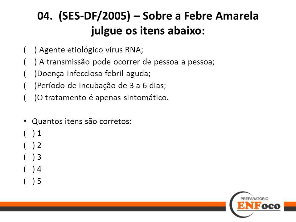 04. (SES-DF/2005) – Sobre a Febre Amarela julgue os itens abaixo: ( ) Agente etiológico vírus RNA; ( ) A transmissão pode ocorrer de pessoa a pessoa;