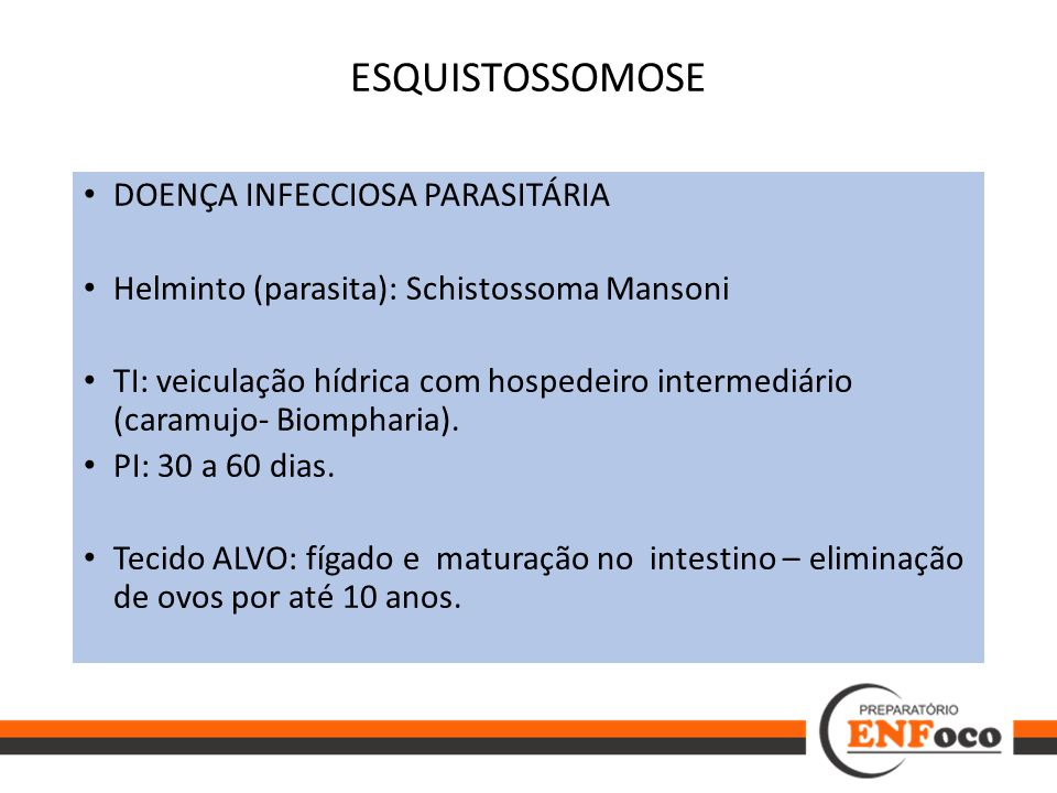 ESQUISTOSSOMOSE DOENÇA INFECCIOSA PARASITÁRIA Helminto (parasita): Schistossoma Mansoni TI: veiculação hídrica com hospedeiro intermediário (caramujo-