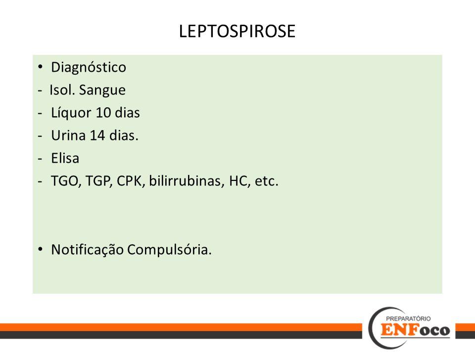 LEPTOSPIROSE Diagnóstico - Isol. Sangue -Líquor 10 dias -Urina 14 dias. -Elisa -TGO, TGP, CPK, bilirrubinas, HC, etc. Notificação Compulsória.