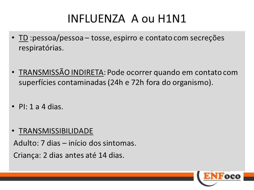 INFLUENZA A ou H1N1 TD :pessoa/pessoa – tosse, espirro e contato com secreções respiratórias. TRANSMISSÃO INDIRETA: Pode ocorrer quando em contato com