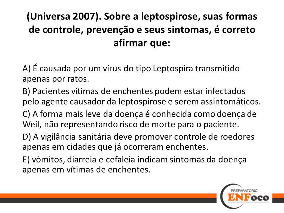(Universa 2007). Sobre a leptospirose, suas formas de controle, prevenção e seus sintomas, é correto afirmar que: A) É causada por um vírus do tipo Le