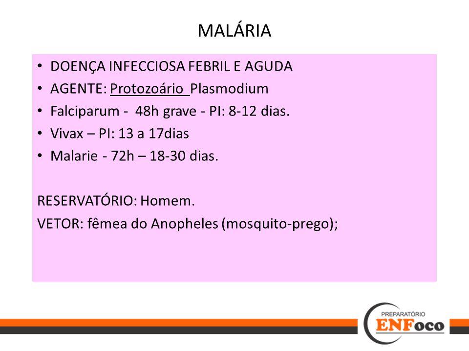 DOENÇA INFECCIOSA FEBRIL E AGUDA AGENTE: Protozoário Plasmodium Falciparum - 48h grave - PI: 8-12 dias. Vivax – PI: 13 a 17dias Malarie - 72h – 18-30