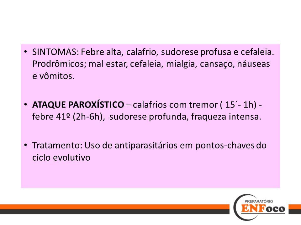 SINTOMAS: Febre alta, calafrio, sudorese profusa e cefaleia. Prodrômicos; mal estar, cefaleia, mialgia, cansaço, náuseas e vômitos. ATAQUE PAROXÍSTICO