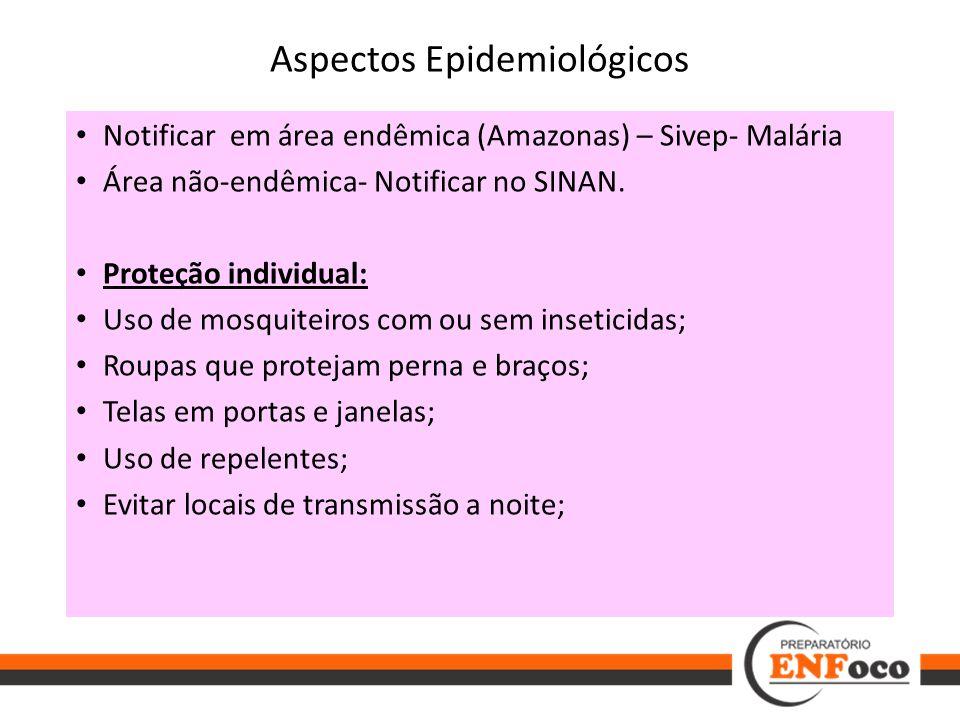 Aspectos Epidemiológicos Notificar em área endêmica (Amazonas) – Sivep- Malária Área não-endêmica- Notificar no SINAN. Proteção individual: Uso de mos