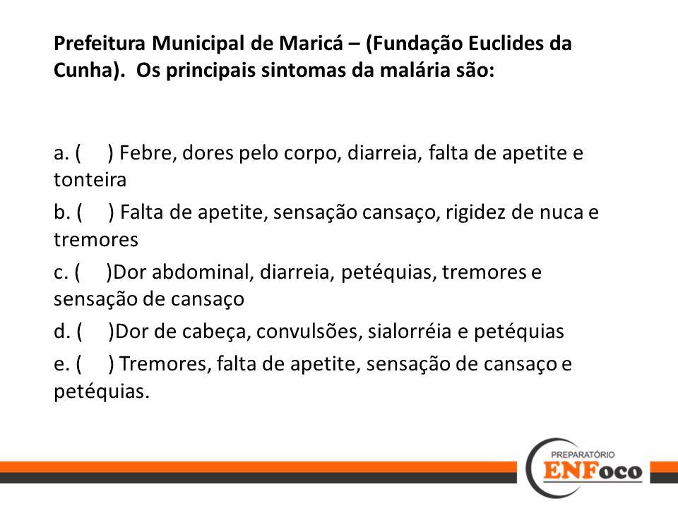Prefeitura Municipal de Maricá – (Fundação Euclides da Cunha). Os principais sintomas da malária são: a. ( ) Febre, dores pelo corpo, diarreia, falta