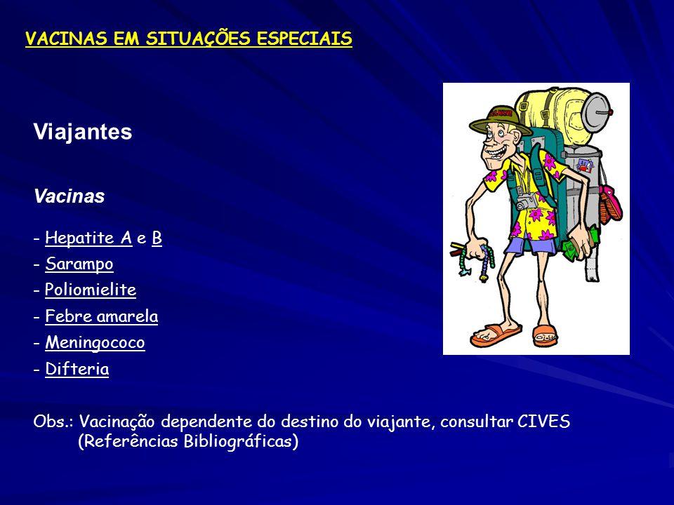 Viajantes Vacinas - Hepatite A e B - Sarampo - Poliomielite - Febre amarela - Meningococo - Difteria Obs.: Vacinação dependente do destino do viajante