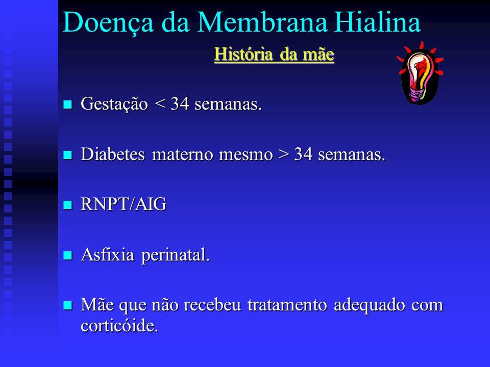 Doença da Membrana Hialina História da mãe Gestação < 34 semanas. Gestação < 34 semanas. Diabetes materno mesmo > 34 semanas. Diabetes materno mesmo >