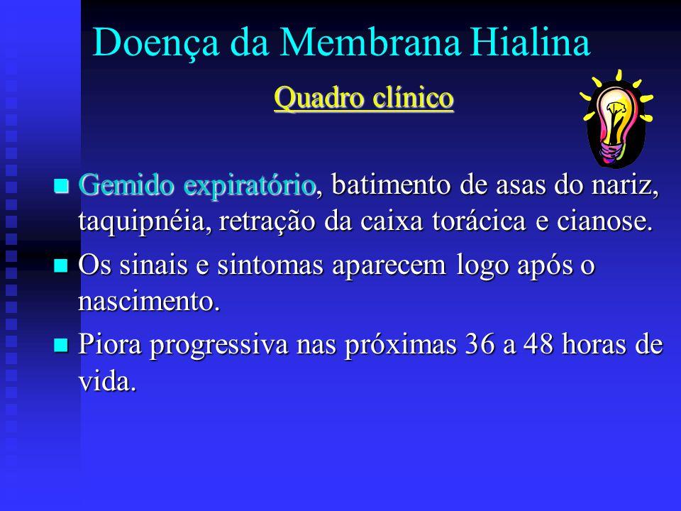 Doença da Membrana Hialina Quadro clínico Gemido expiratório, batimento de asas do nariz, taquipnéia, retração da caixa torácica e cianose. Gemido exp