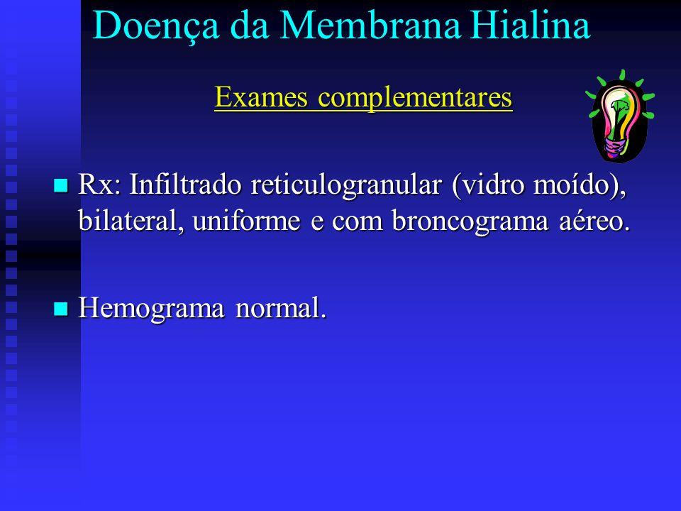 Doença da Membrana Hialina Exames complementares Rx: Infiltrado reticulogranular (vidro moído), bilateral, uniforme e com broncograma aéreo. Rx: Infil