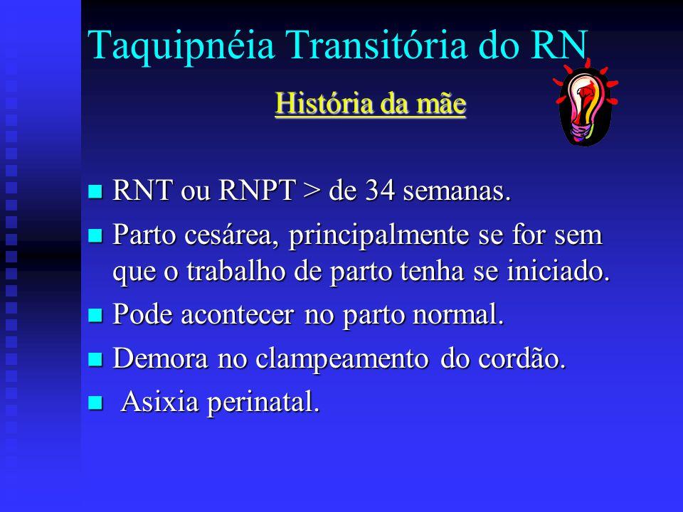 Taquipnéia Transitória do RN História da mãe RNT ou RNPT > de 34 semanas. RNT ou RNPT > de 34 semanas. Parto cesárea, principalmente se for sem que o