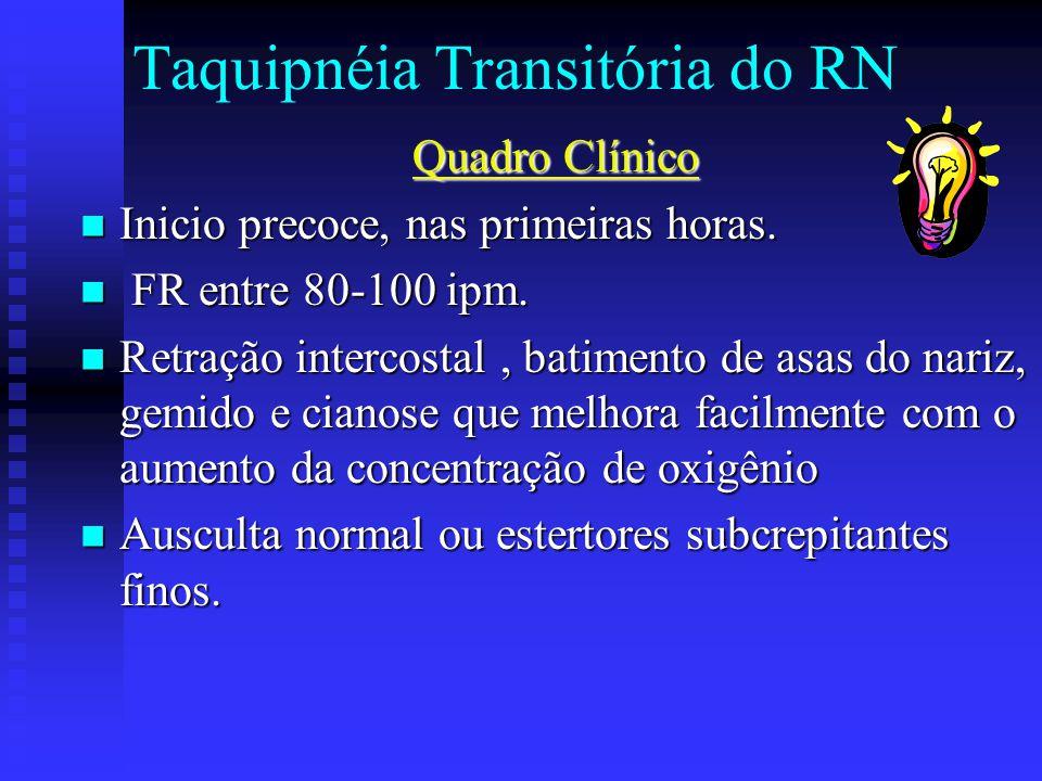 Taquipnéia Transitória do RN Quadro Clínico Inicio precoce, nas primeiras horas. Inicio precoce, nas primeiras horas. FR entre 80-100 ipm. FR entre 80