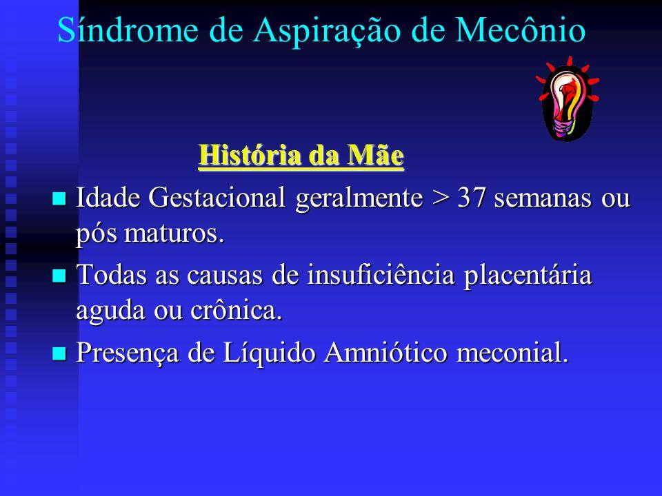Síndrome de Aspiração de Mecônio História da Mãe História da Mãe Idade Gestacional geralmente > 37 semanas ou pós maturos. Idade Gestacional geralment