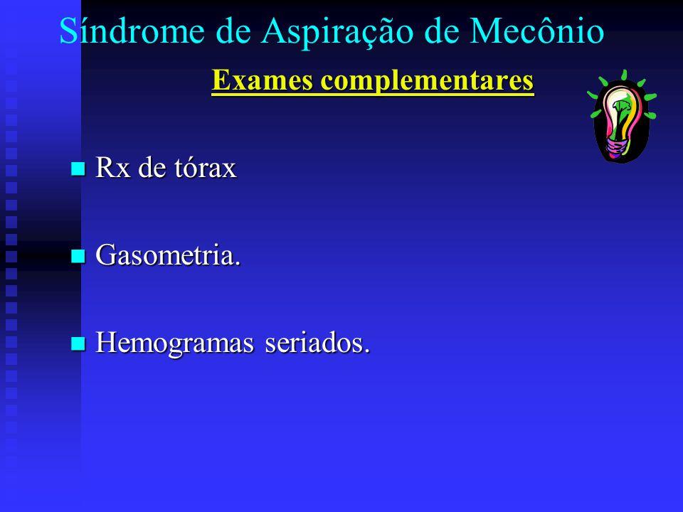 Síndrome de Aspiração de Mecônio Exames complementares Rx de tórax Rx de tórax Gasometria. Gasometria. Hemogramas seriados. Hemogramas seriados.