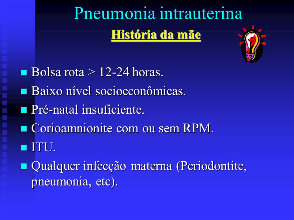 Pneumonia intrauterina História da mãe Bolsa rota > 12-24 horas. Bolsa rota > 12-24 horas. Baixo nível socioeconômicas. Baixo nível socioeconômicas. P
