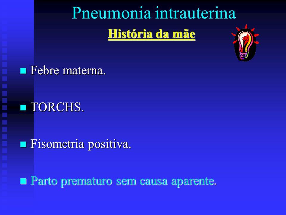 Pneumonia intrauterina História da mãe Febre materna. Febre materna. TORCHS. TORCHS. Fisometria positiva. Fisometria positiva. Parto prematuro sem cau