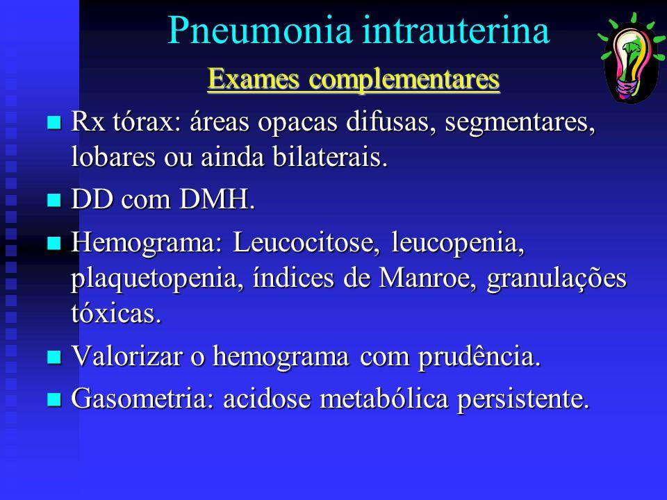 Pneumonia intrauterina Exames complementares Rx tórax: áreas opacas difusas, segmentares, lobares ou ainda bilaterais. Rx tórax: áreas opacas difusas,