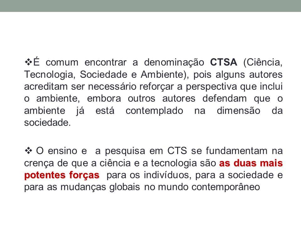  É comum encontrar a denominação CTSA (Ciência, Tecnologia, Sociedade e Ambiente), pois alguns autores acreditam ser necessário reforçar a perspectiv