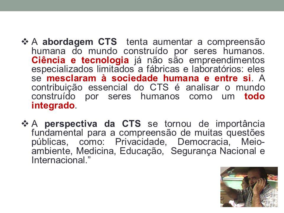  A abordagem CTS tenta aumentar a compreensão humana do mundo construído por seres humanos. Ciência e tecnologia já não são empreendimentos especiali