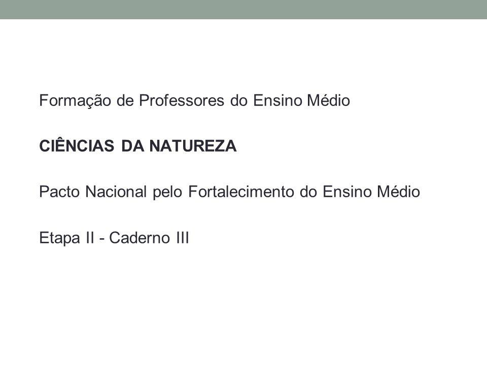 Formação de Professores do Ensino Médio CIÊNCIAS DA NATUREZA Pacto Nacional pelo Fortalecimento do Ensino Médio Etapa II - Caderno III