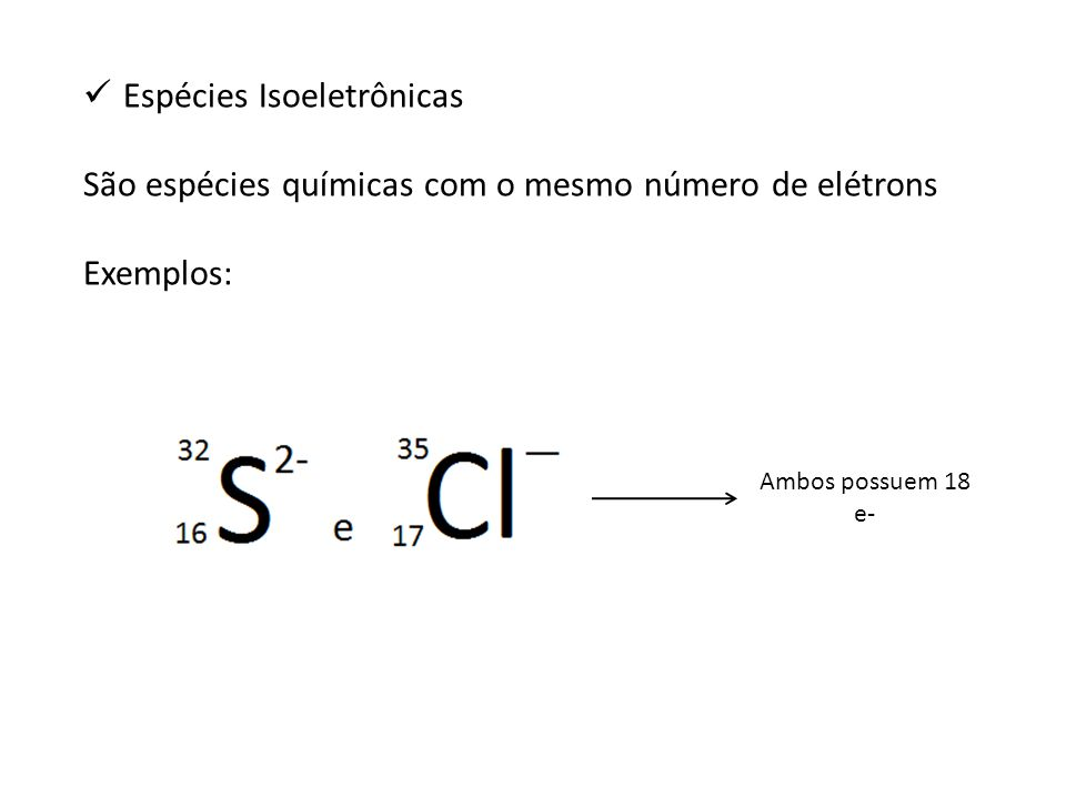 Espécies Isoeletrônicas São espécies químicas com o mesmo número de elétrons Exemplos: Ambos possuem 18 e-