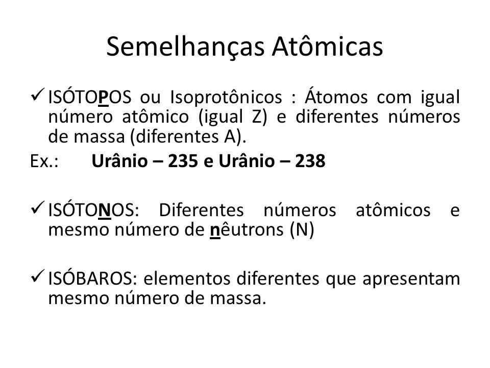 Semelhanças Atômicas ISÓTOPOS ou Isoprotônicos : Átomos com igual número atômico (igual Z) e diferentes números de massa (diferentes A). Ex.: Urânio –