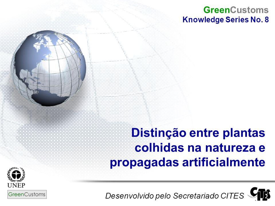 Distinção entre plantas colhidas na natureza e propagadas artificialmente Desenvolvido pelo Secretariado CITES GreenCustoms Knowledge Series No. 8