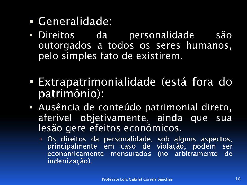  Generalidade:  Direitos da personalidade são outorgados a todos os seres humanos, pelo simples fato de existirem.  Extrapatrimonialidade (está for