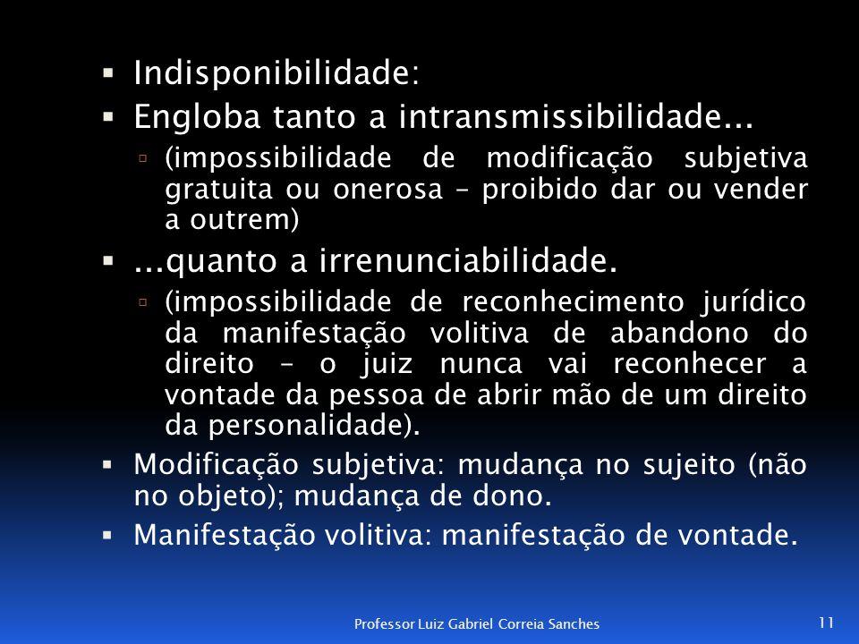  Indisponibilidade:  Engloba tanto a intransmissibilidade...  (impossibilidade de modificação subjetiva gratuita ou onerosa – proibido dar ou vende
