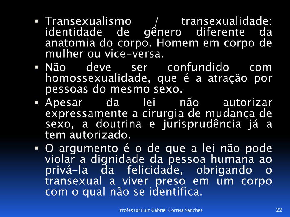  Transexualismo / transexualidade: identidade de gênero diferente da anatomia do corpo. Homem em corpo de mulher ou vice-versa.  Não deve ser confun