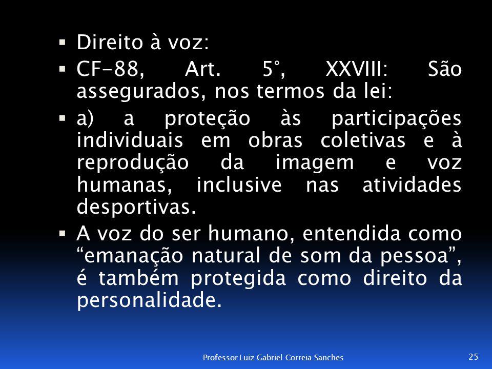  Direito à voz:  CF-88, Art. 5°, XXVIII: São assegurados, nos termos da lei:  a) a proteção às participações individuais em obras coletivas e à rep