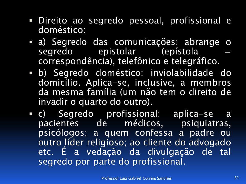  Direito ao segredo pessoal, profissional e doméstico:  a) Segredo das comunicações: abrange o segredo epistolar (epístola = correspondência), telef