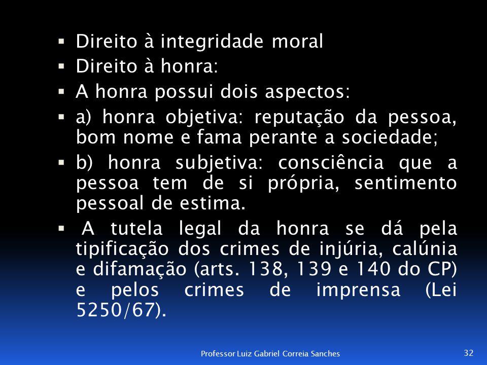 Direito à integridade moral  Direito à honra:  A honra possui dois aspectos:  a) honra objetiva: reputação da pessoa, bom nome e fama perante a s