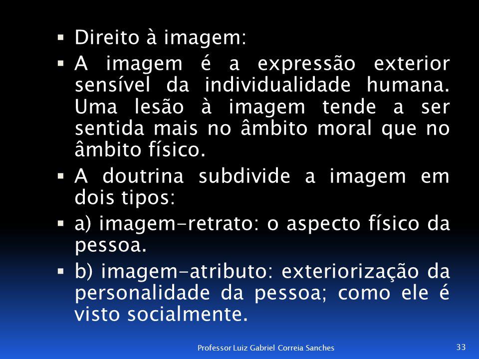  Direito à imagem:  A imagem é a expressão exterior sensível da individualidade humana. Uma lesão à imagem tende a ser sentida mais no âmbito moral