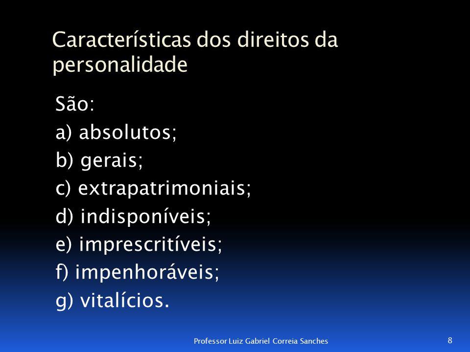 Características dos direitos da personalidade São: a) absolutos; b) gerais; c) extrapatrimoniais; d) indisponíveis; e) imprescritíveis; f) impenhoráve