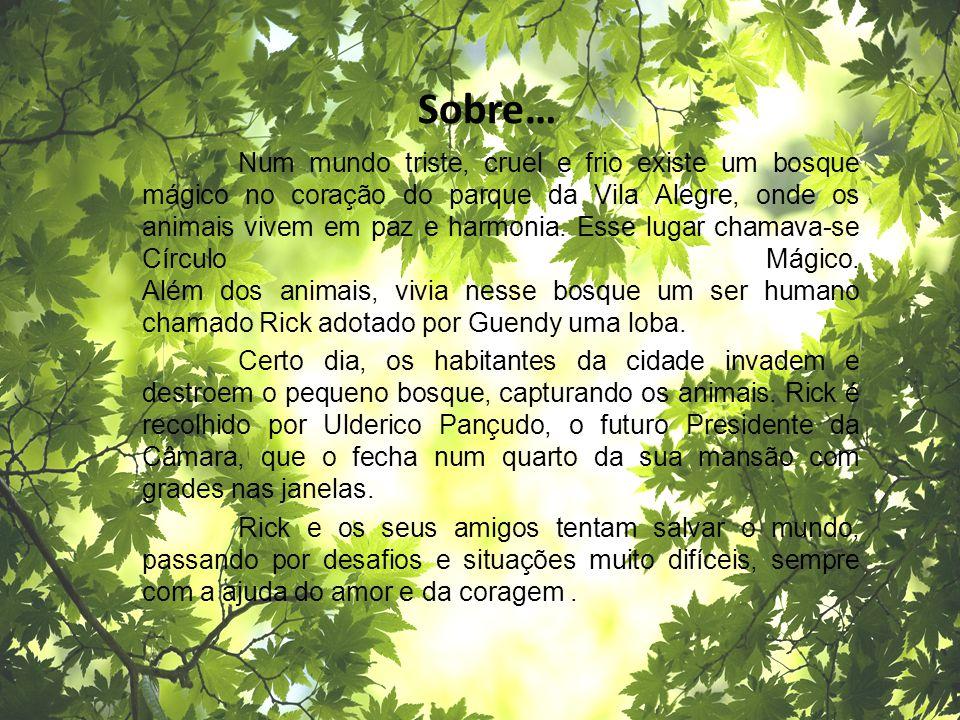 Sobre… Num mundo triste, cruel e frio existe um bosque mágico no coração do parque da Vila Alegre, onde os animais vivem em paz e harmonia. Esse lugar
