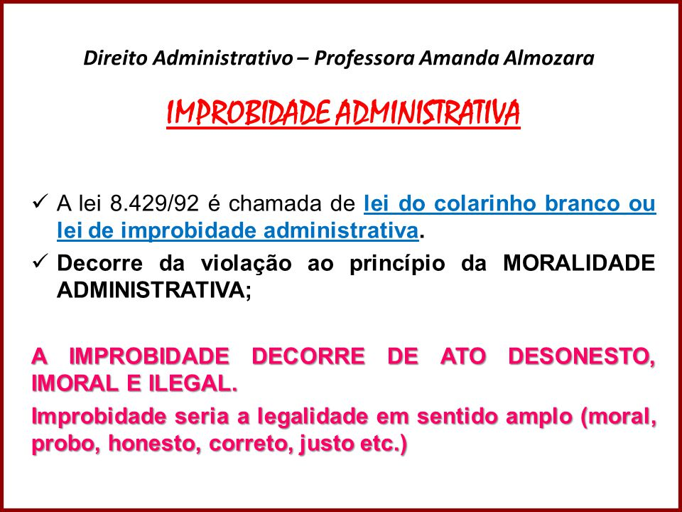 Direito Administrativo – Professora Amanda Almozara De acordo com o artigo 11, qualquer ação ou omissão que viole os deveres de honestidade, imparcialidade, legalidade, e lealdade às instituições, caracteriza ato de improbidade administrativa.