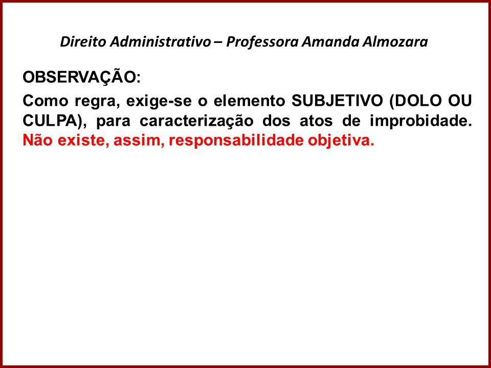 Direito Administrativo – Professora Amanda Almozara OBSERVAÇÃO: Como regra, exige-se o elemento SUBJETIVO (DOLO OU CULPA), para caracterização dos ato
