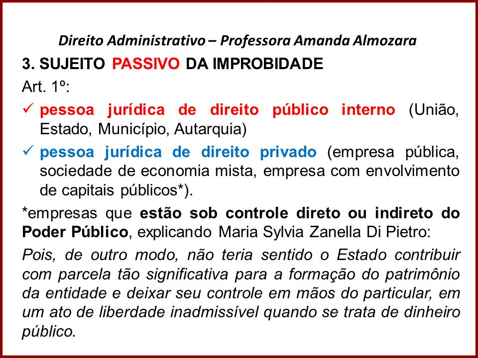 Direito Administrativo – Professora Amanda Almozara 3. SUJEITO PASSIVO DA IMPROBIDADE Art. 1º: pessoa jurídica de direito público interno (União, Esta