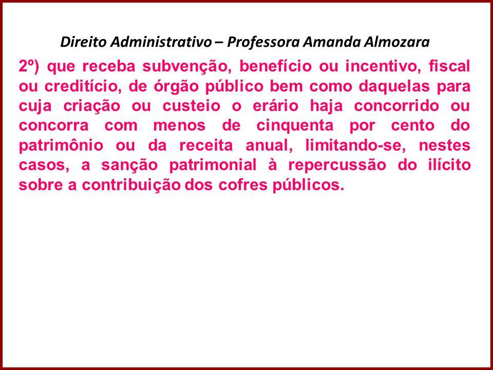 Direito Administrativo – Professora Amanda Almozara 2º) que receba subvenção, benefício ou incentivo, fiscal ou creditício, de órgão público bem como