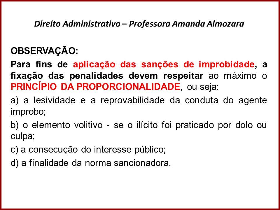 Direito Administrativo – Professora Amanda Almozara OBSERVAÇÃO: Para fins de aplicação das sanções de improbidade, a fixação das penalidades devem res